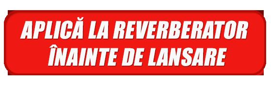APLICĂ LA REVERBERATOR ÎNAINTE DE LANSARE